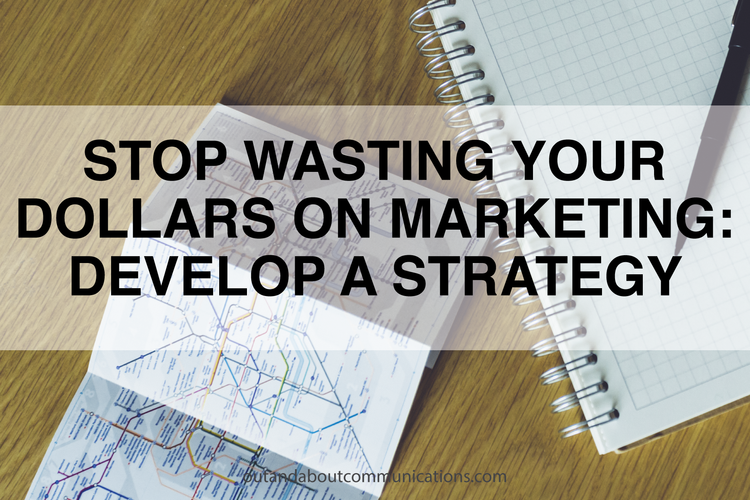 Stop Wasting Your Dollars on Marketing- Develop a Strategy
