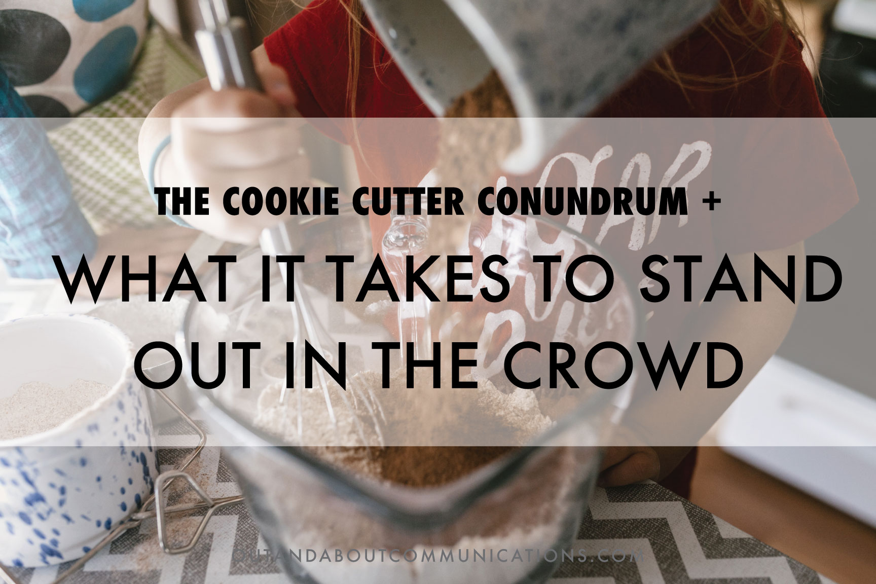 The Cookie Cutter Conundrum + What It Takes to Stand Out in the Crowd