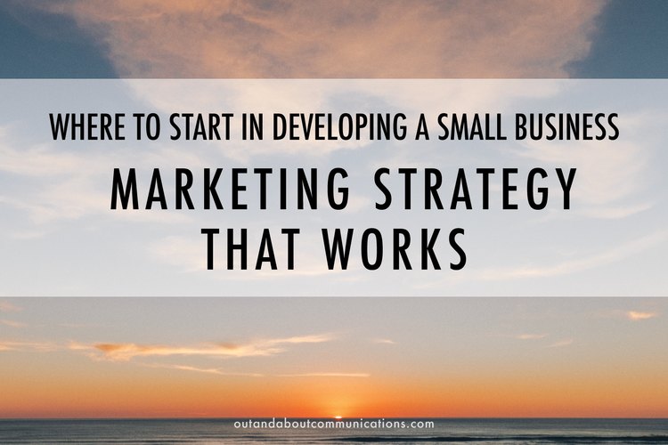 Where to Start in Developing a Small Business Marketing Strategy That Works