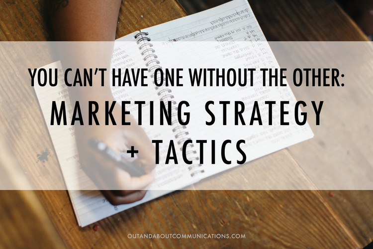 You can't have one without the other- Marketing strategy + tactics